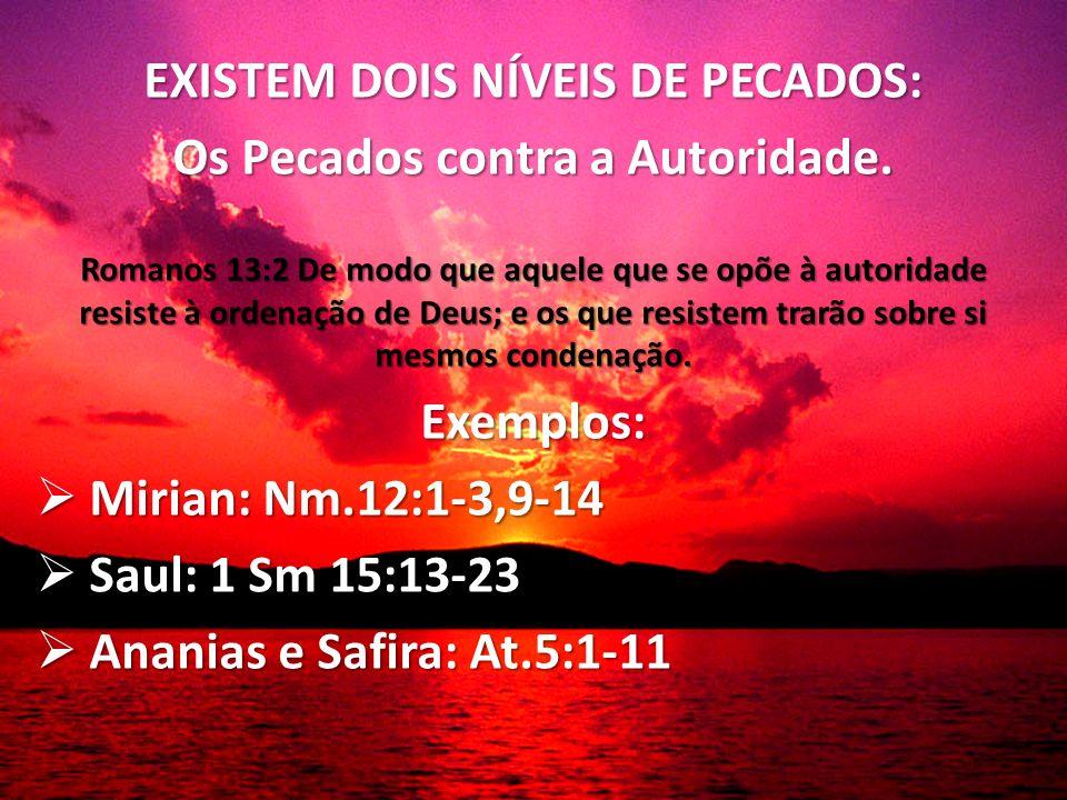 EXISTEM DOIS NÍVEIS DE PECADOS: Os Pecados contra a Autoridade. Romanos 13:2 De modo que aquele que se opõe à autoridade resiste à ordenação de Deus;