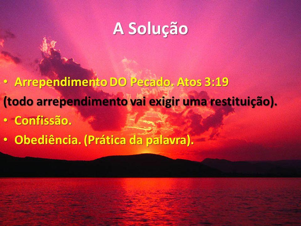 A Solução Arrependimento DO Pecado. Atos 3:19 Arrependimento DO Pecado. Atos 3:19 (todo arrependimento vai exigir uma restituição). Confissão. Confiss