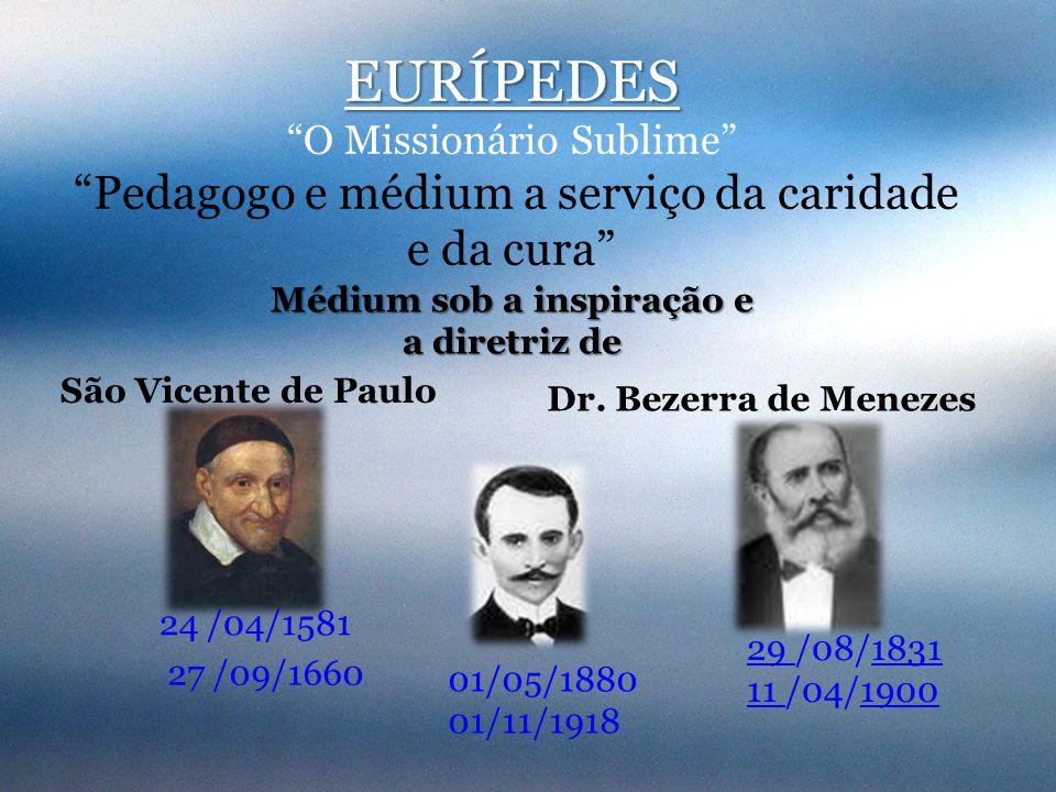 EURÍPEDES O Missionário Sublime Pedagogo e médium a serviço da caridade e da cura São Vicente de Paulo Dr. Bezerra de Menezes 01/05/1880 01/11/1918 24