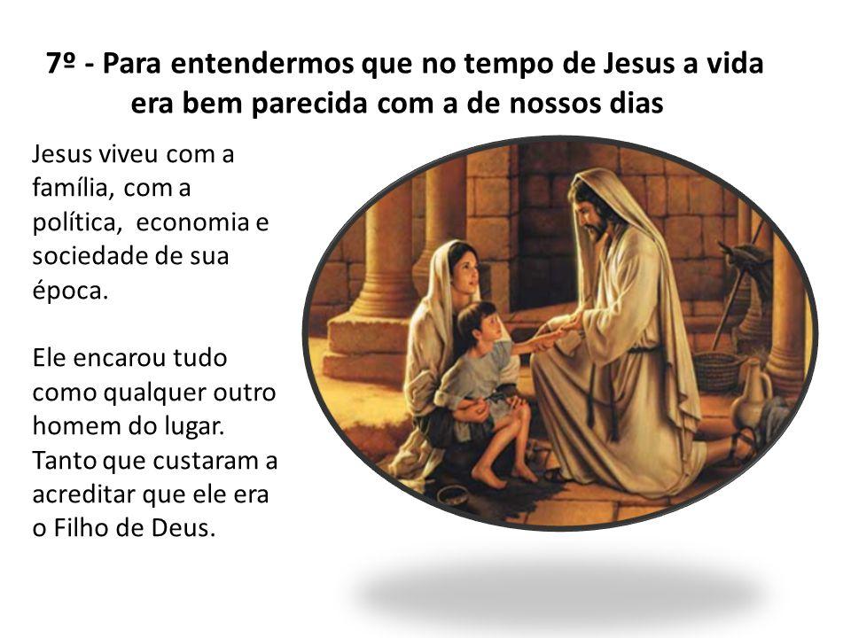 7º - Para entendermos que no tempo de Jesus a vida era bem parecida com a de nossos dias Jesus viveu com a família, com a política, economia e socieda