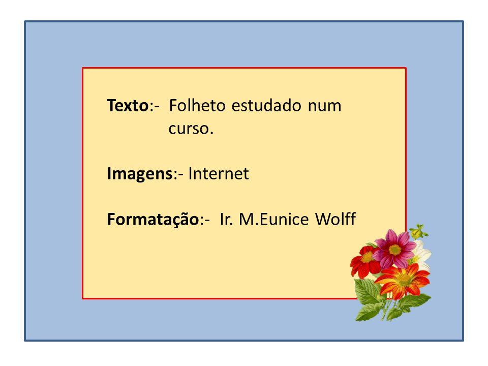 Texto:- Folheto estudado num curso. Imagens:- Internet Formatação:- Ir. M.Eunice Wolff