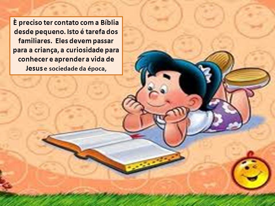 È preciso ter contato com a Bíblia desde pequeno. Isto é tarefa dos familiares. Eles devem passar para a criança, a curiosidade para conhecer e aprend