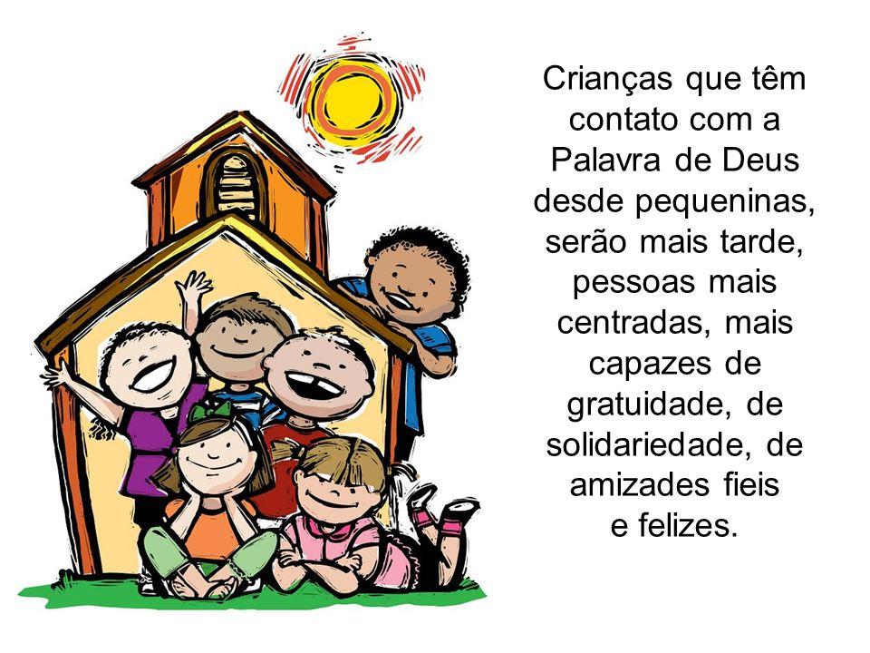Crianças que têm contato com a Palavra de Deus desde pequeninas, serão mais tarde, pessoas mais centradas, mais capazes de gratuidade, de solidariedad