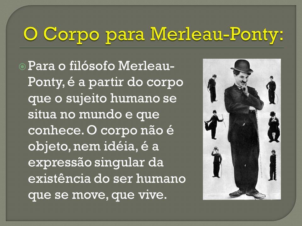 Para o filósofo Merleau- Ponty, é a partir do corpo que o sujeito humano se situa no mundo e que conhece. O corpo não é objeto, nem idéia, é a express