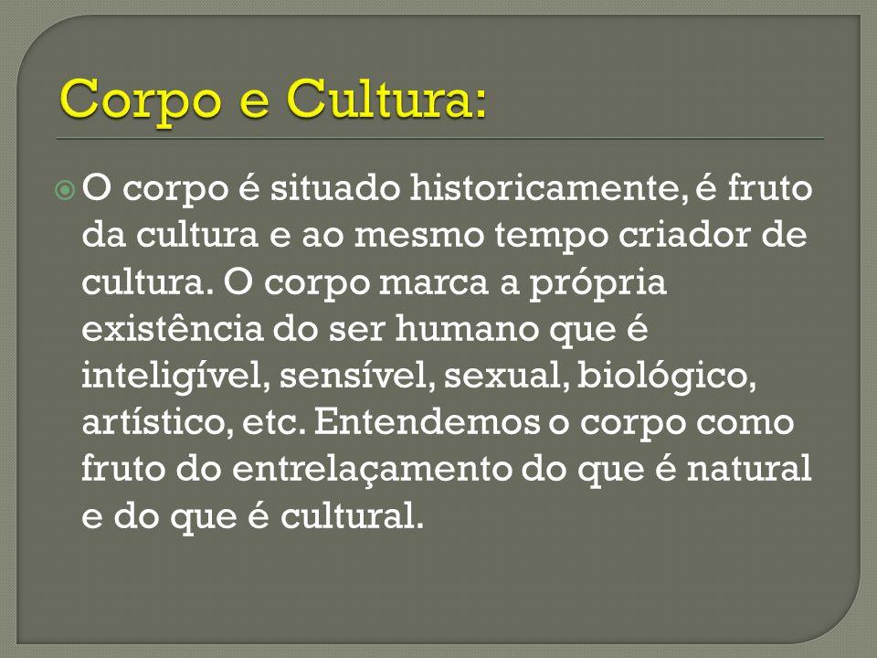 O corpo é situado historicamente, é fruto da cultura e ao mesmo tempo criador de cultura. O corpo marca a própria existência do ser humano que é intel
