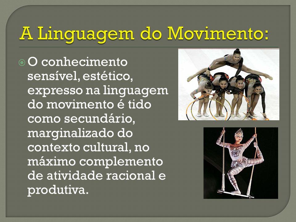 O conhecimento sensível, estético, expresso na linguagem do movimento é tido como secundário, marginalizado do contexto cultural, no máximo complement