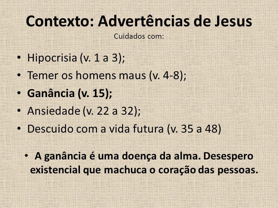 Contexto: Advertências de Jesus Cuidados com: Hipocrisia (v. 1 a 3); Temer os homens maus (v. 4-8); Ganância (v. 15); Ansiedade (v. 22 a 32); Descuido
