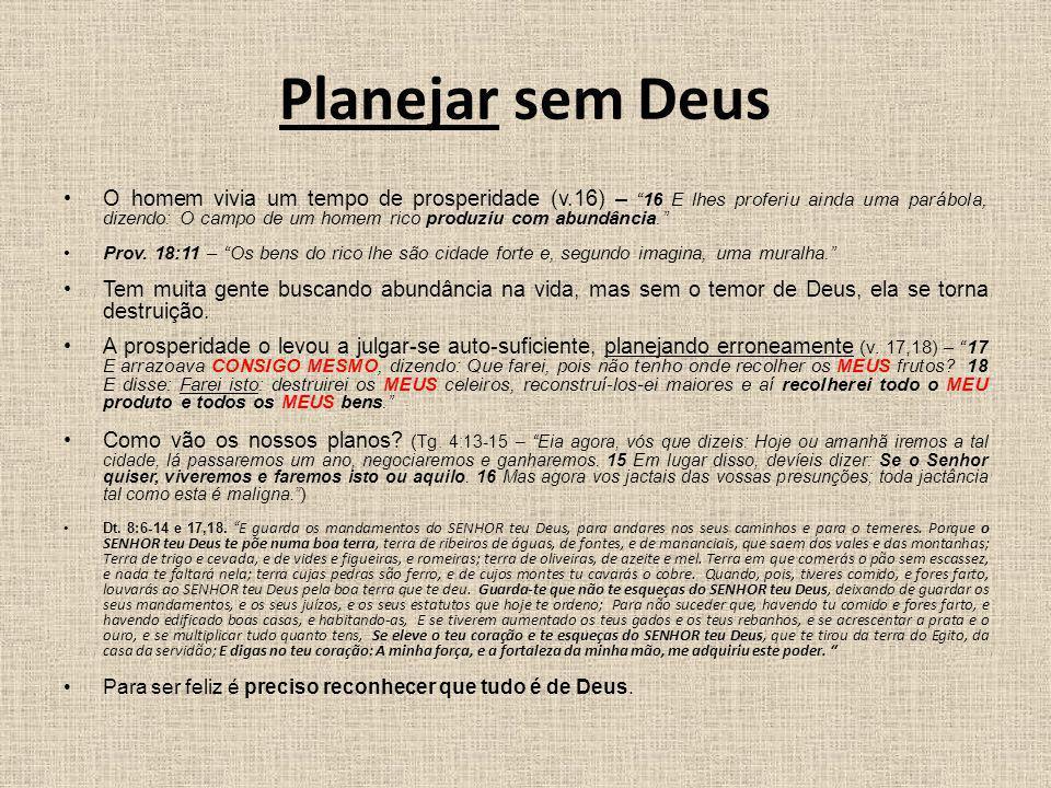 Planejar sem Deus O homem vivia um tempo de prosperidade (v.16) – 16 E lhes proferiu ainda uma parábola, dizendo: O campo de um homem rico produziu co