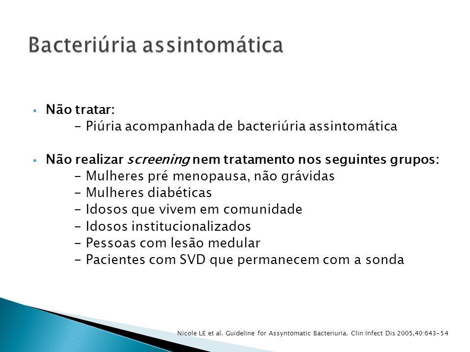Não tratar: - Piúria acompanhada de bacteriúria assintomática Não realizar screening nem tratamento nos seguintes grupos: - Mulheres pré menopausa, nã