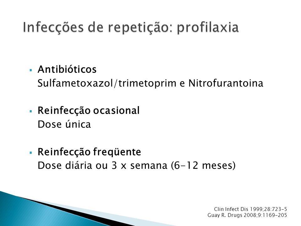 Antibióticos Sulfametoxazol/trimetoprim e Nitrofurantoina Reinfecção ocasional Dose única Reinfecção freqüente Dose diária ou 3 x semana (6-12 meses)