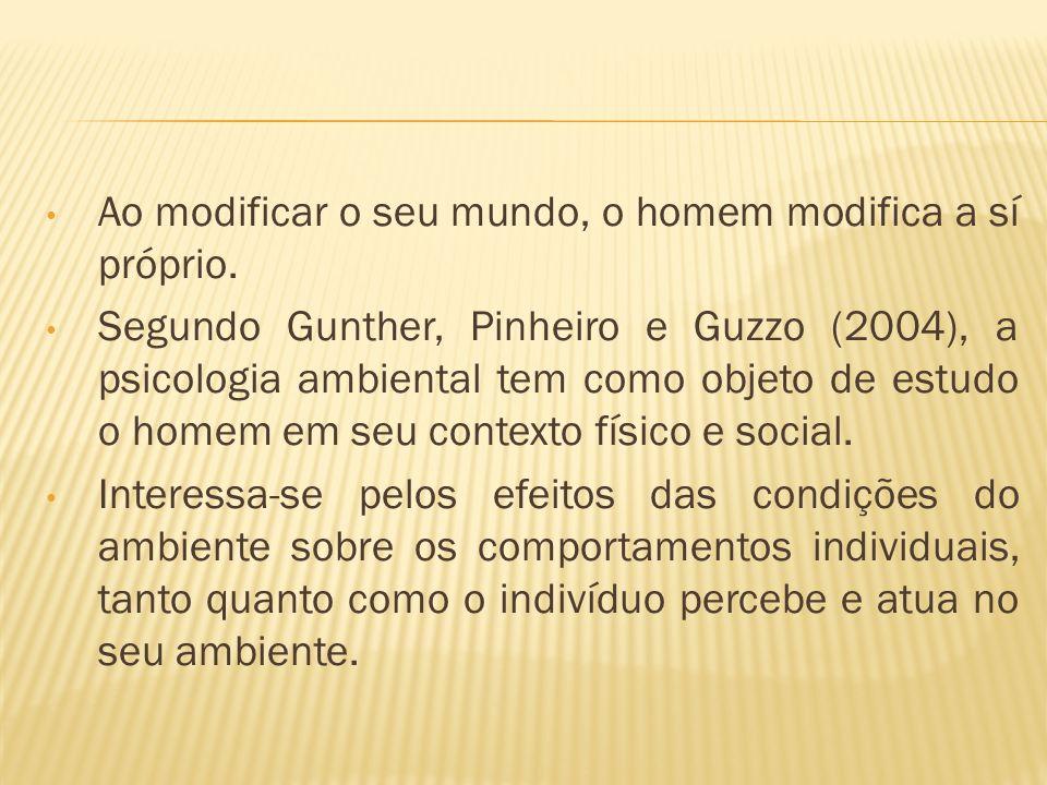 Ao modificar o seu mundo, o homem modifica a sí próprio. Segundo Gunther, Pinheiro e Guzzo (2004), a psicologia ambiental tem como objeto de estudo o