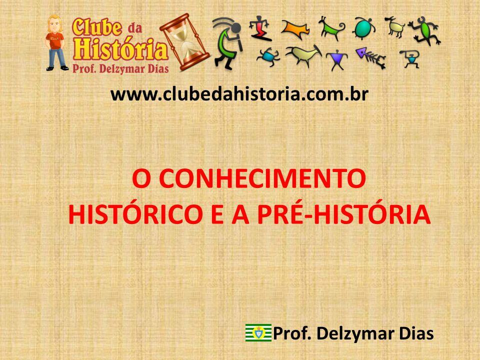www.clubedahistoria.com.br O CONHECIMENTO HISTÓRICO E A PRÉ-HISTÓRIA Prof. Delzymar Dias