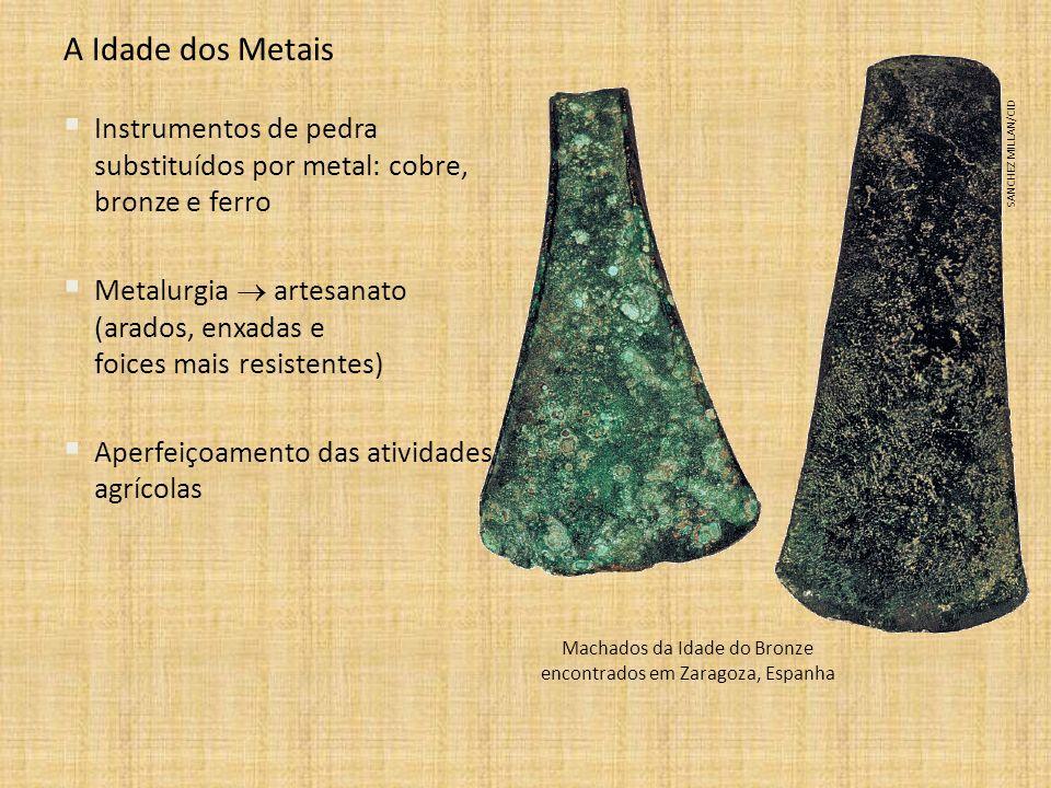 A Idade dos Metais Instrumentos de pedra substituídos por metal: cobre, bronze e ferro Metalurgia artesanato (arados, enxadas e foices mais resistente