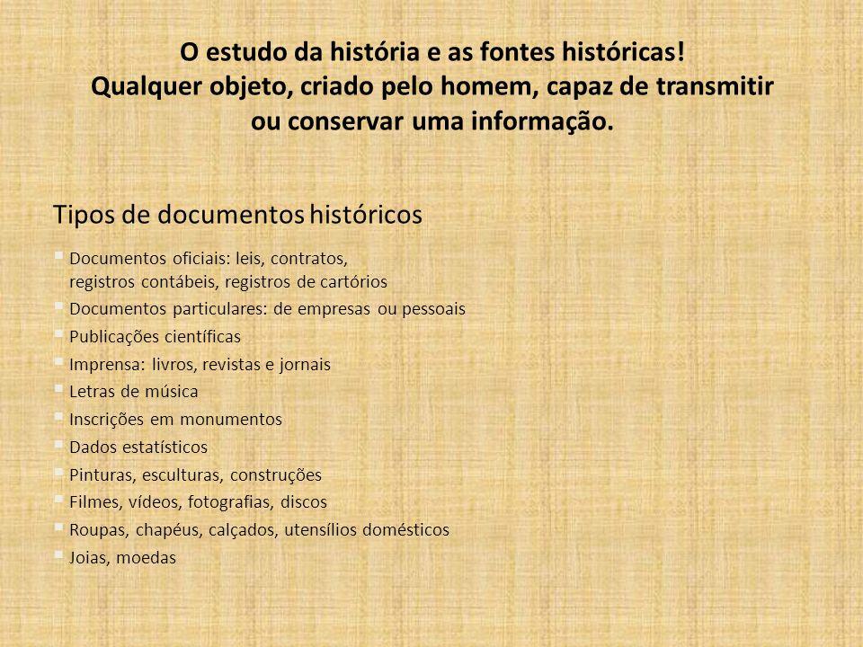 O estudo da história e as fontes históricas! Qualquer objeto, criado pelo homem, capaz de transmitir ou conservar uma informação. Tipos de documentos