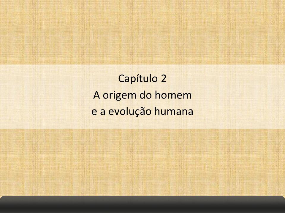Capítulo 2 A origem do homem e a evolução humana