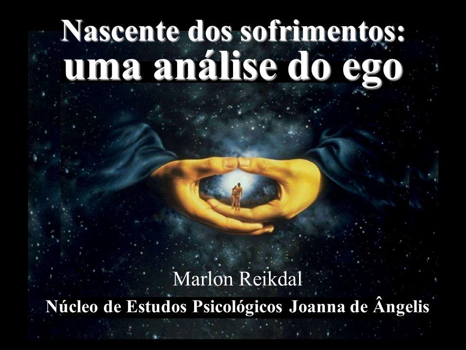 Nascente dos sofrimentos: uma análise do ego Marlon Reikdal Núcleo de Estudos Psicológicos Joanna de Ângelis