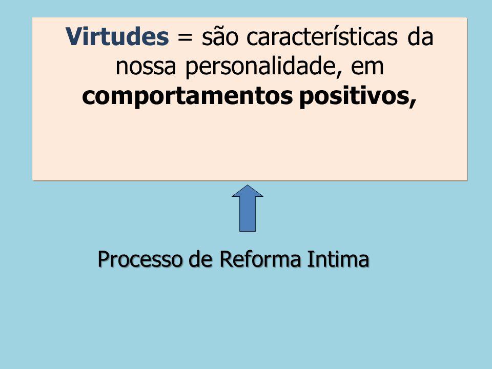 Processo de Reforma Intima Virtudes = são características da nossa personalidade, em comportamentos positivos,
