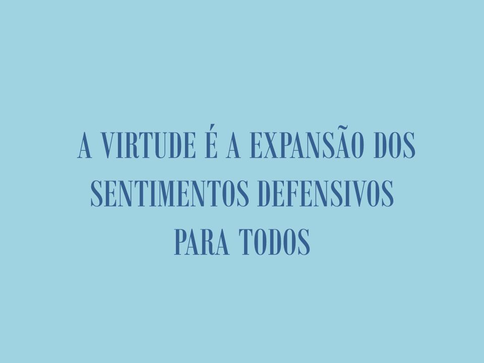 A VIRTUDE É A EXPANSÃO DOS SENTIMENTOS DEFENSIVOS PARA TODOS