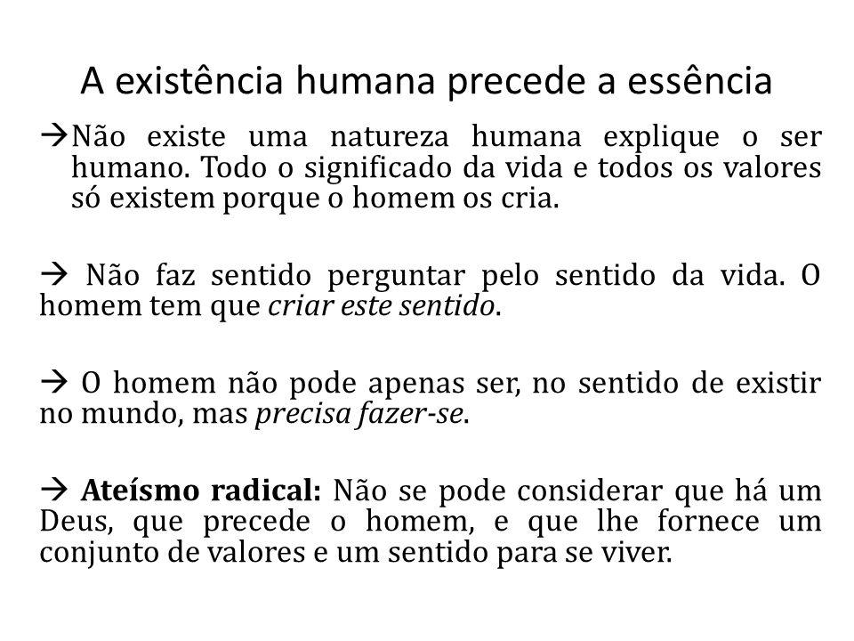 A existência humana precede a essência Não existe uma natureza humana explique o ser humano. Todo o significado da vida e todos os valores só existem