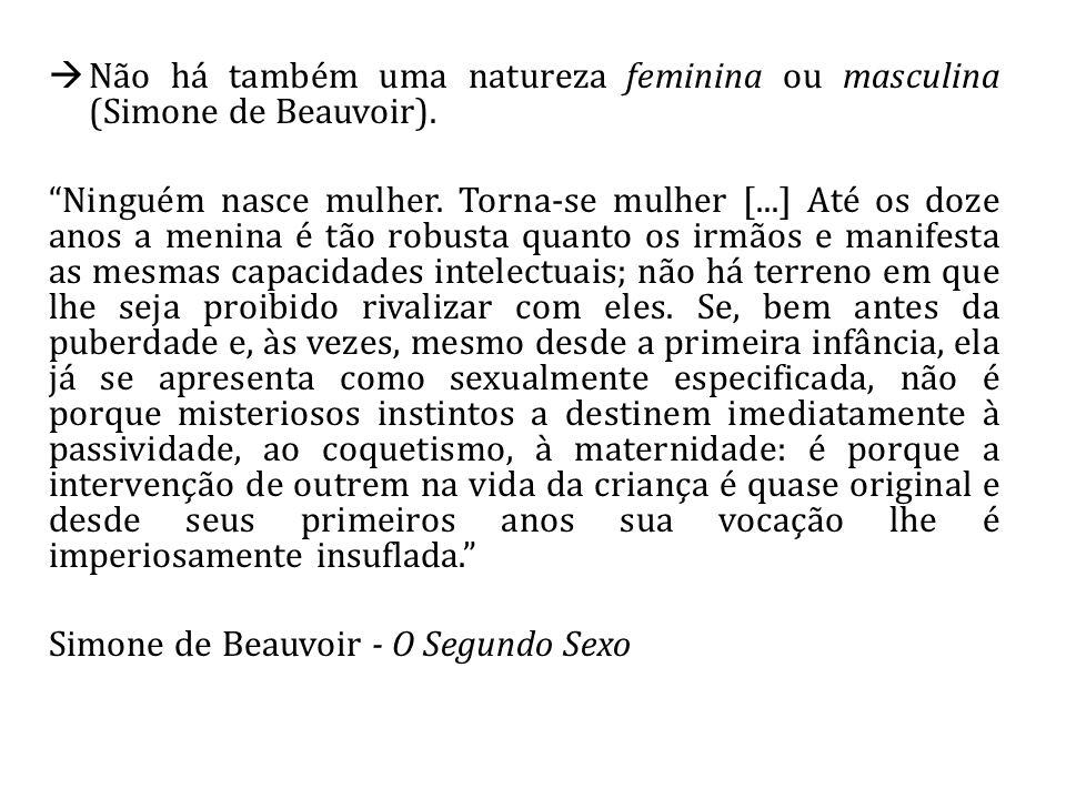 Não há também uma natureza feminina ou masculina (Simone de Beauvoir). Ninguém nasce mulher. Torna-se mulher [...] Até os doze anos a menina é tão rob