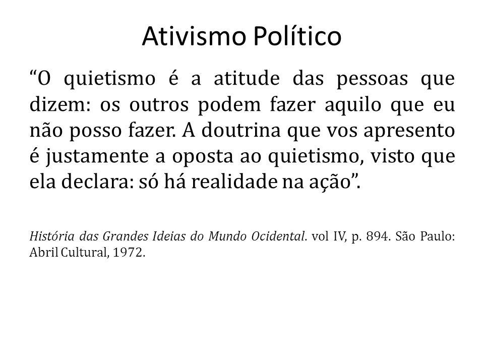 Ativismo Político O quietismo é a atitude das pessoas que dizem: os outros podem fazer aquilo que eu não posso fazer. A doutrina que vos apresento é j