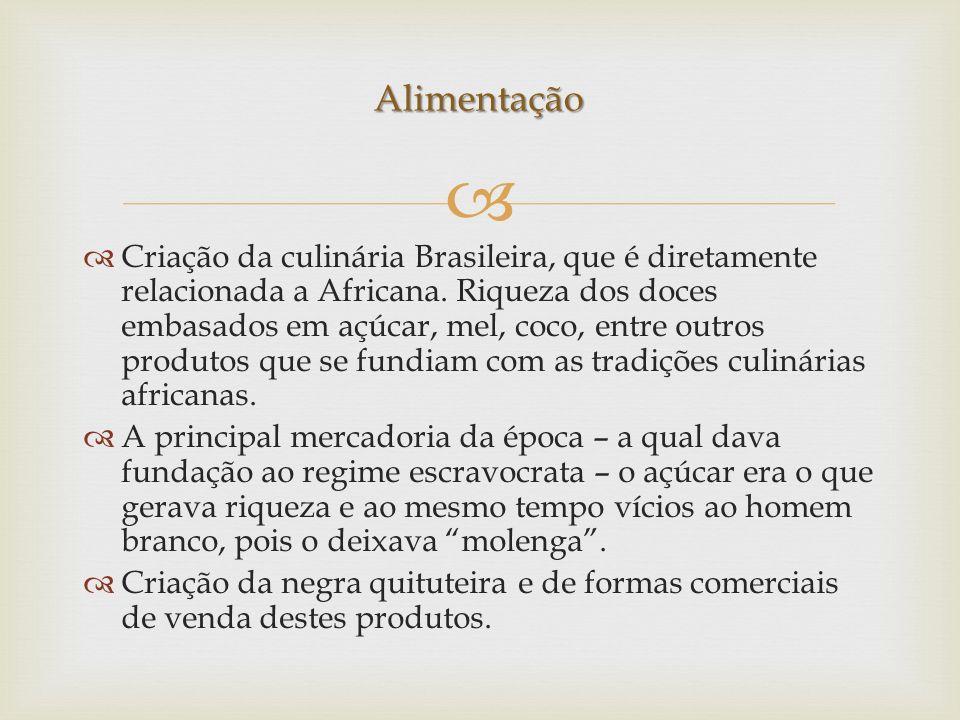 Criação da culinária Brasileira, que é diretamente relacionada a Africana. Riqueza dos doces embasados em açúcar, mel, coco, entre outros produtos que