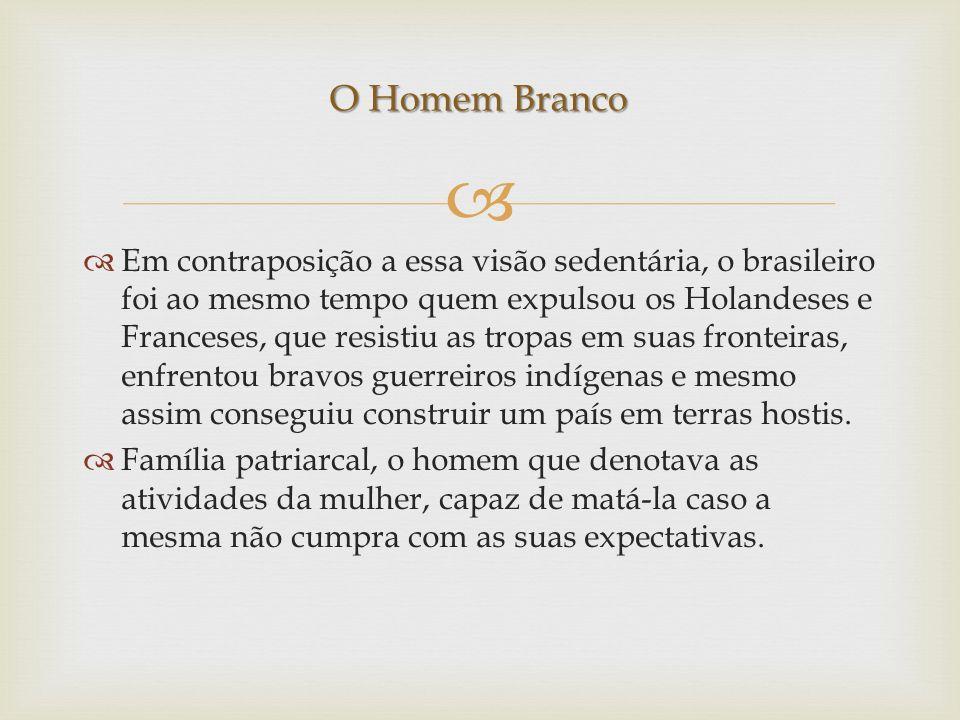 Em contraposição a essa visão sedentária, o brasileiro foi ao mesmo tempo quem expulsou os Holandeses e Franceses, que resistiu as tropas em suas fron