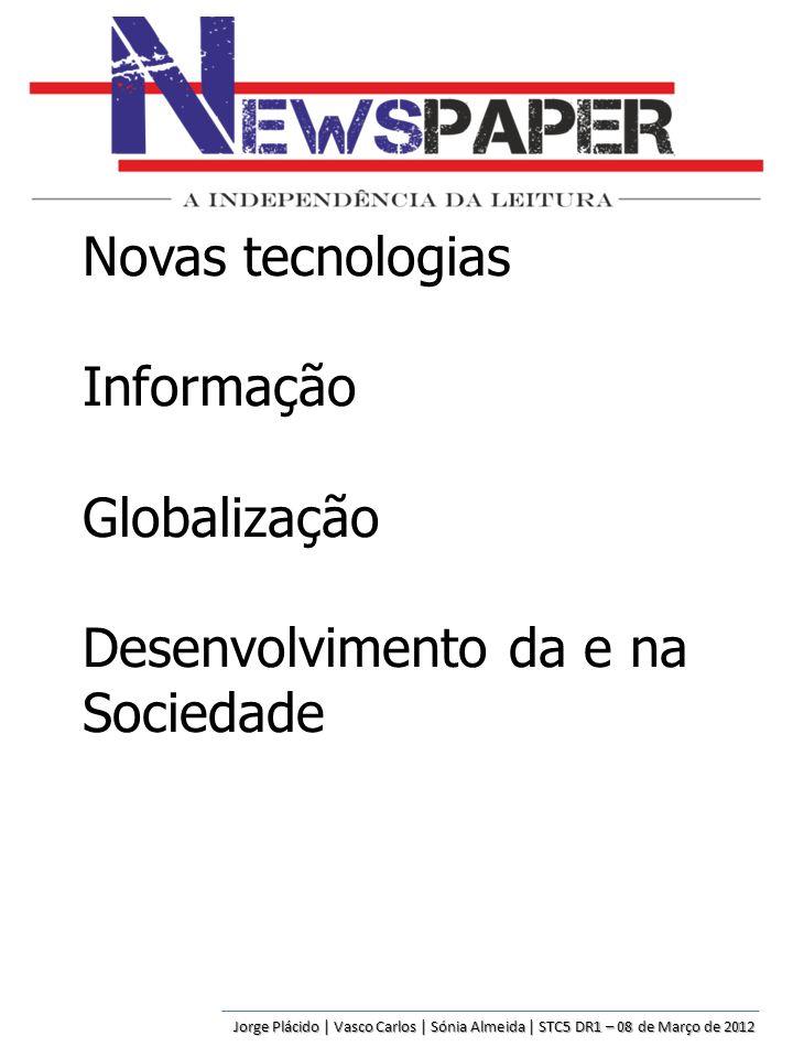 Novas tecnologias Informação Globalização Desenvolvimento da e na Sociedade Jorge Plácido | Vasco Carlos | Sónia Almeida | STC5 DR1 – 08 de Março de 2012