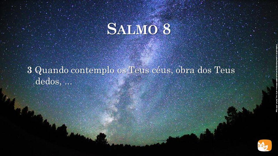 S ALMO 8 3 Quando contemplo os Teus céus, obra dos Teus dedos,...
