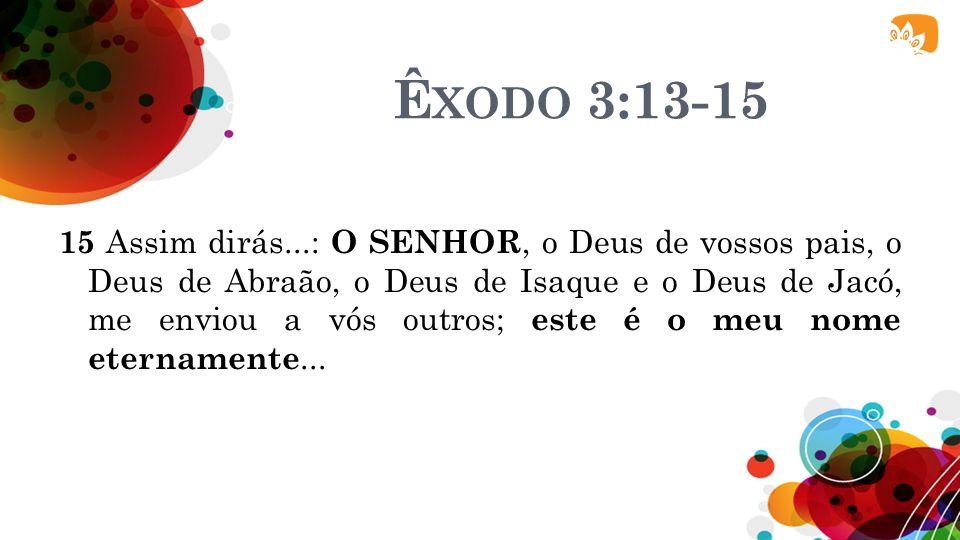 Ê XODO 3:13-15 13 Qual é o seu nome? Que lhes direi? 14 Disse Deus a Moisés: EU SOU O QUE SOU.