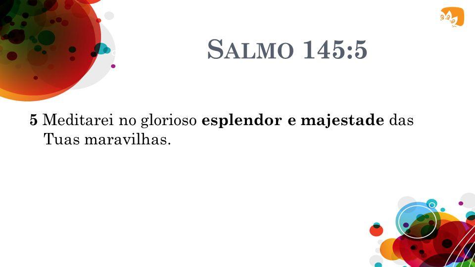 S ALMO 111:3 3 Em Suas obras há glória e majestade, e a Sua justiça permanece para sempre.