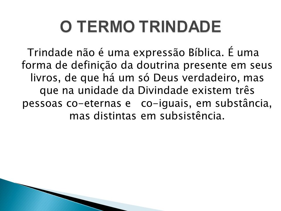 Trindade não é uma expressão Bíblica. É uma forma de definição da doutrina presente em seus livros, de que há um só Deus verdadeiro, mas que na unidad