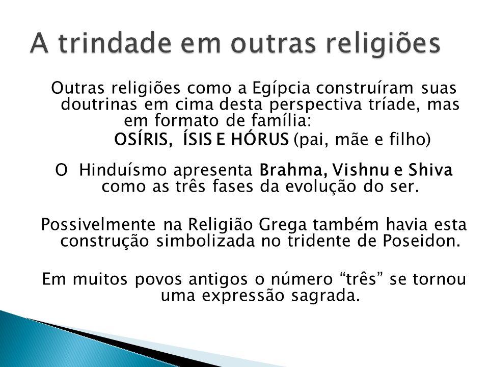 Outras religiões como a Egípcia construíram suas doutrinas em cima desta perspectiva tríade, mas em formato de família: OSÍRIS, ÍSIS E HÓRUS (pai, mãe e filho) O Hinduísmo apresenta Brahma, Vishnu e Shiva como as três fases da evolução do ser.