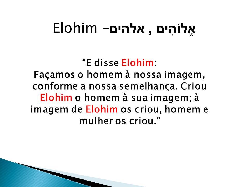 E disse Elohim: Façamos o homem à nossa imagem, conforme a nossa semelhança. Criou Elohim o homem à sua imagem; à imagem de Elohim os criou, homem e m