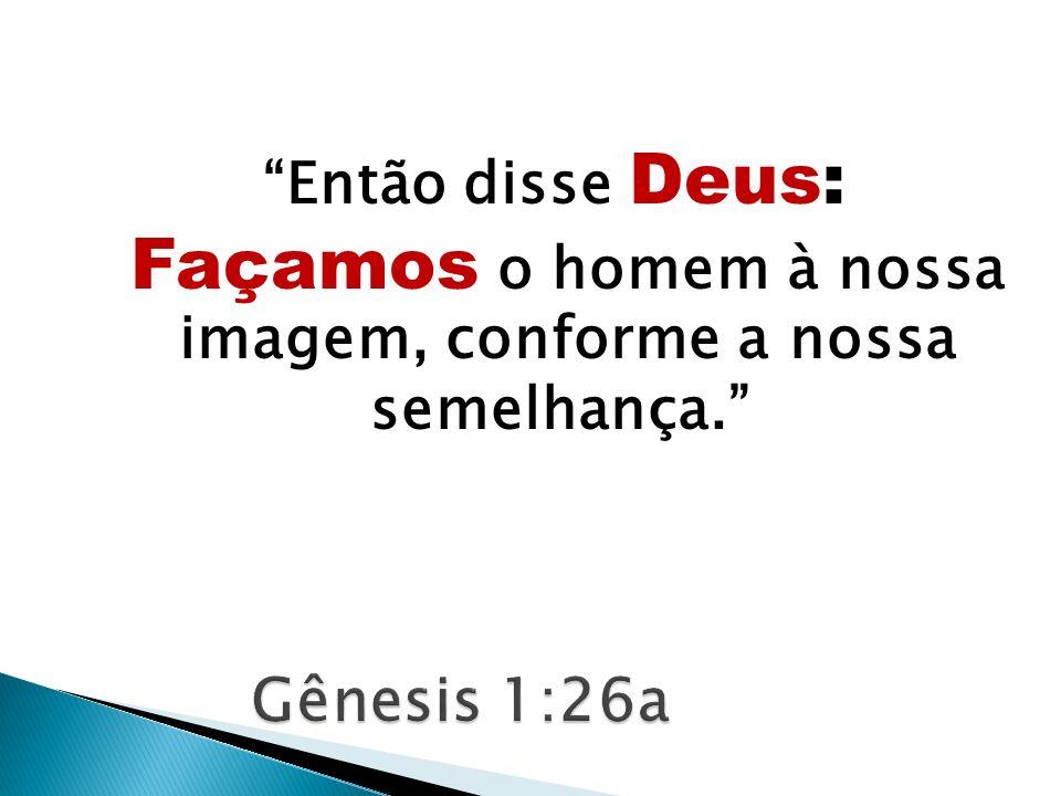 Então disse Deus: Façamos o homem à nossa imagem, conforme a nossa semelhança.