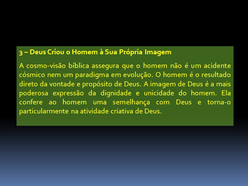 3 – Deus Criou o Homem à Sua Própria Imagem A cosmo-visão bíblica assegura que o homem não é um acidente cósmico nem um paradigma em evolução.