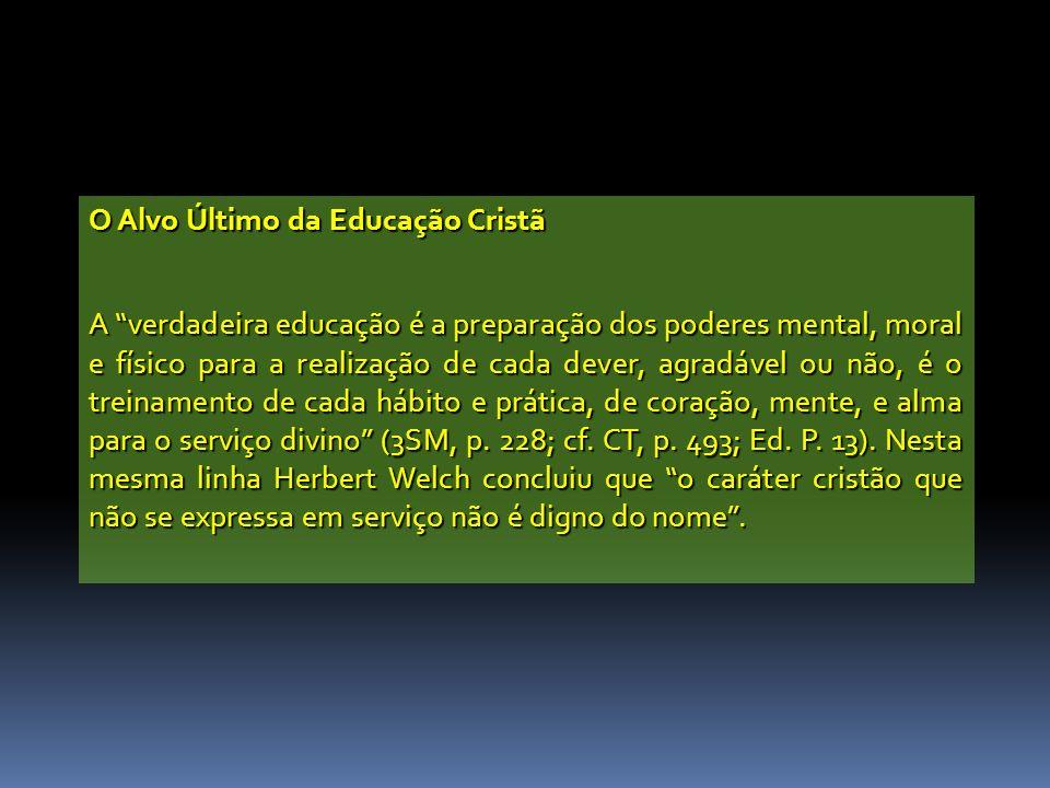 O Alvo Último da Educação Cristã A verdadeira educação é a preparação dos poderes mental, moral e físico para a realização de cada dever, agradável ou