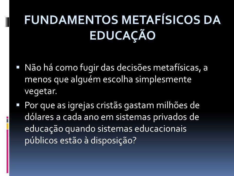 As convicções metafísicas provocam um impacto direto sobre os temas educacionais curriculares, a visão e missão da escola e o papel do professor ao relacionar-se com os alunos.