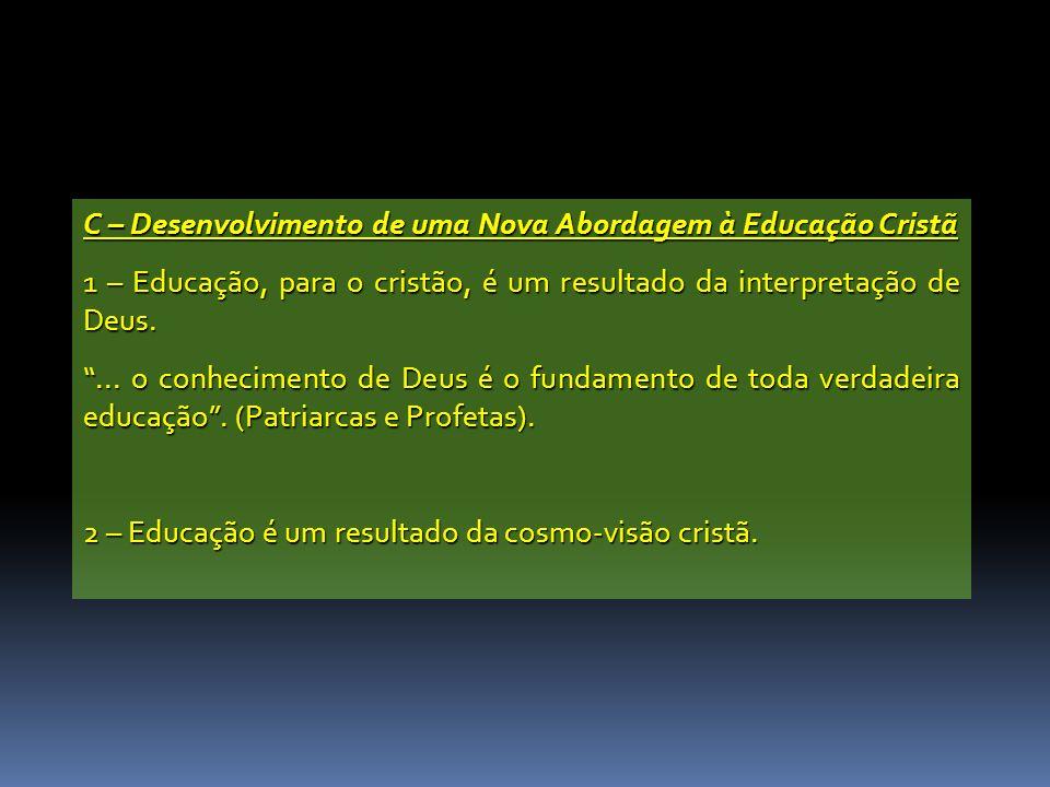 C – Desenvolvimento de uma Nova Abordagem à Educação Cristã 1 – Educação, para o cristão, é um resultado da interpretação de Deus.... o conhecimento d