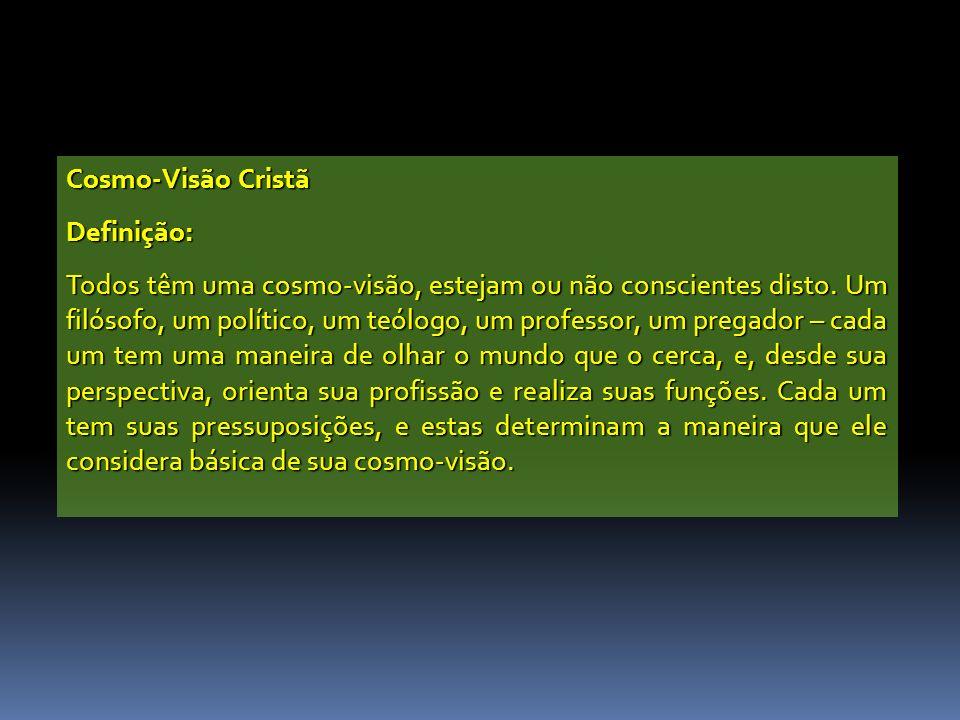 Cosmo-Visão Cristã Definição: Todos têm uma cosmo-visão, estejam ou não conscientes disto. Um filósofo, um político, um teólogo, um professor, um preg