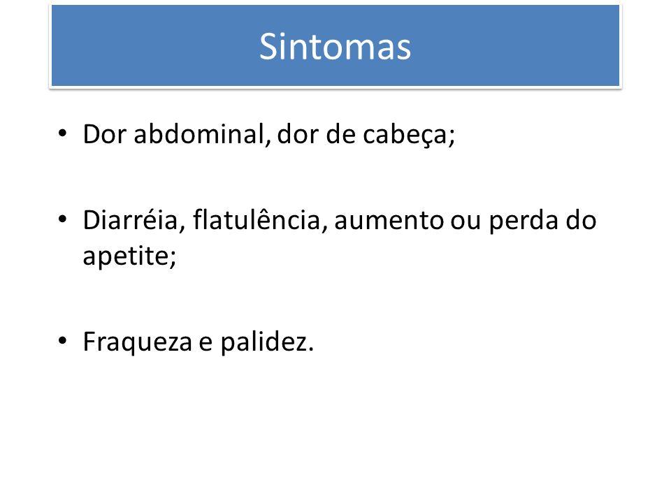 Sintomas Dor abdominal, dor de cabeça; Diarréia, flatulência, aumento ou perda do apetite; Fraqueza e palidez.