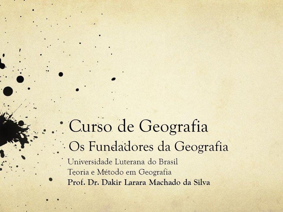 Curso de Geografia Os Fundadores da Geografia Universidade Luterana do Brasil Teoria e Método em Geografia Prof. Dr. Dakir Larara Machado da Silva
