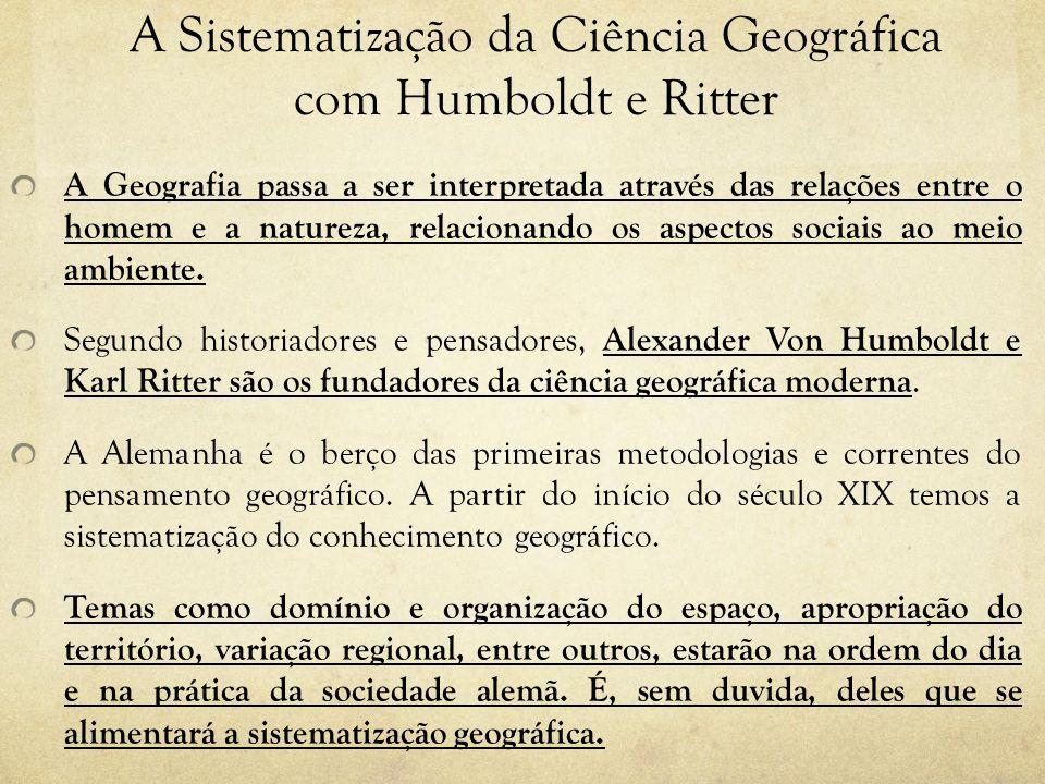 A Sistematização da Ciência Geográfica com Humboldt e Ritter A Geografia passa a ser interpretada através das relações entre o homem e a natureza, rel