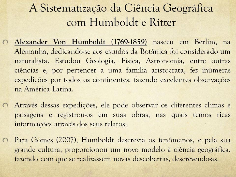 A Sistematização da Ciência Geográfica com Humboldt e Ritter Alexander Von Humboldt (1769-1859) nasceu em Berlim, na Alemanha, dedicando-se aos estudo