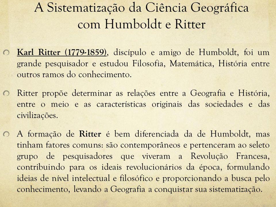 A Sistematização da Ciência Geográfica com Humboldt e Ritter Karl Ritter (1779-1859), discípulo e amigo de Humboldt, foi um grande pesquisador e estud