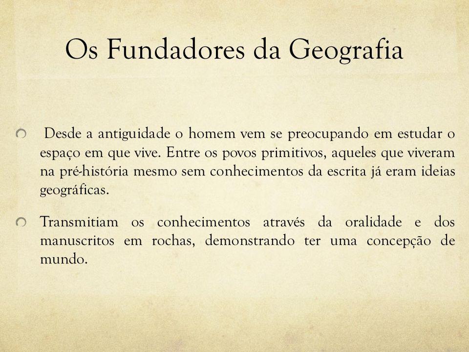 Os Fundadores da Geografia Desde a antiguidade o homem vem se preocupando em estudar o espaço em que vive. Entre os povos primitivos, aqueles que vive