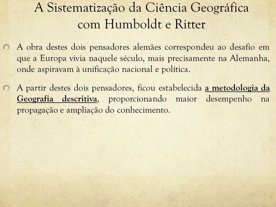 A Sistematização da Ciência Geográfica com Humboldt e Ritter A obra destes dois pensadores alemães correspondeu ao desafio em que a Europa vivia naque