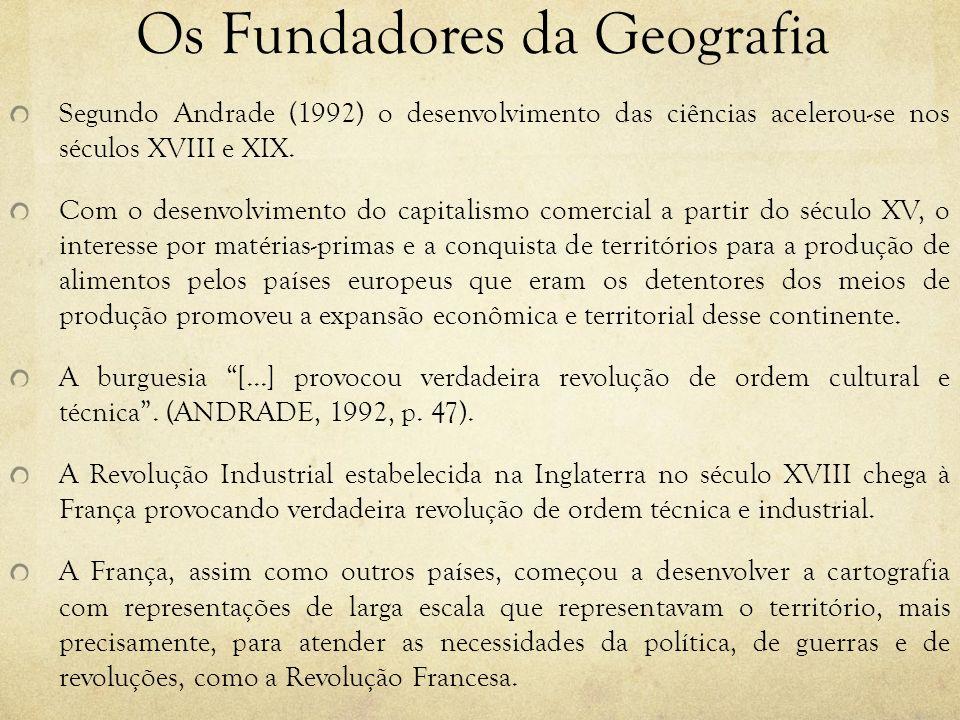 Os Fundadores da Geografia Segundo Andrade (1992) o desenvolvimento das ciências acelerou-se nos séculos XVIII e XIX. Com o desenvolvimento do capital