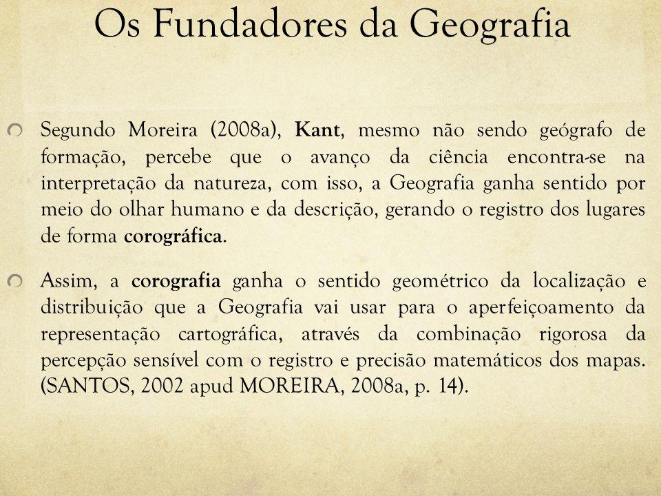 Os Fundadores da Geografia Segundo Moreira (2008a), Kant, mesmo não sendo geógrafo de formação, percebe que o avanço da ciência encontra-se na interpr