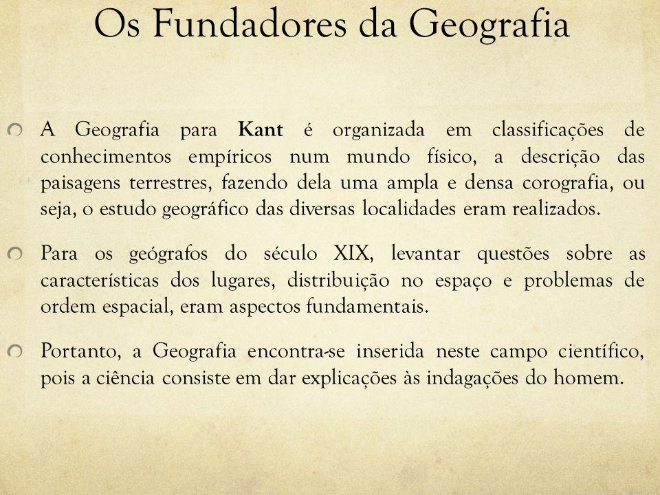 Os Fundadores da Geografia A Geografia para Kant é organizada em classificações de conhecimentos empíricos num mundo físico, a descrição das paisagens